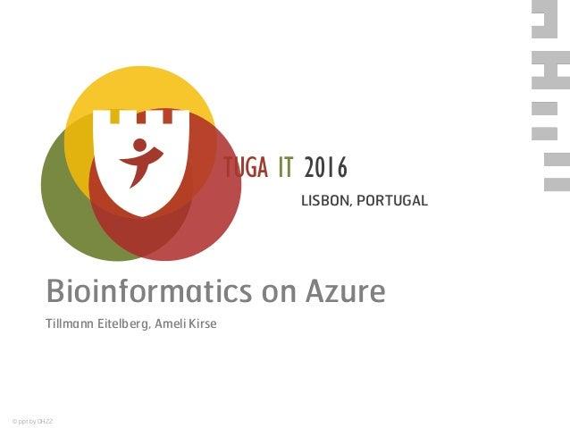 © ppt by OH22 TUGA IT 2016 LISBON, PORTUGAL Bioinformatics on Azure Tillmann Eitelberg, Ameli Kirse