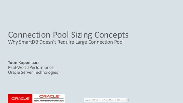 Copyright © 2017, Oracle and/or its affiliates. All rights reserved. | Connection Pool Sizing Concepts Why SmartDB Doesn't...