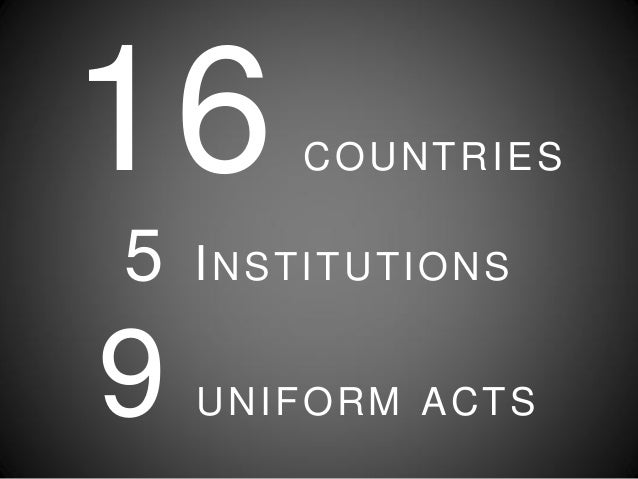 16 COUNTRIES 5 INSTITUTIONS 9 UNIFORM ACTS
