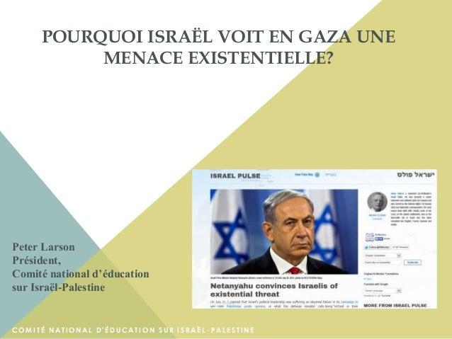 POURQUOI ISRAËL VOIT EN GAZA UNE MENACE EXISTENTIELLE? Peter Larson Président, Comité national d'éducation sur Israël-Pale...