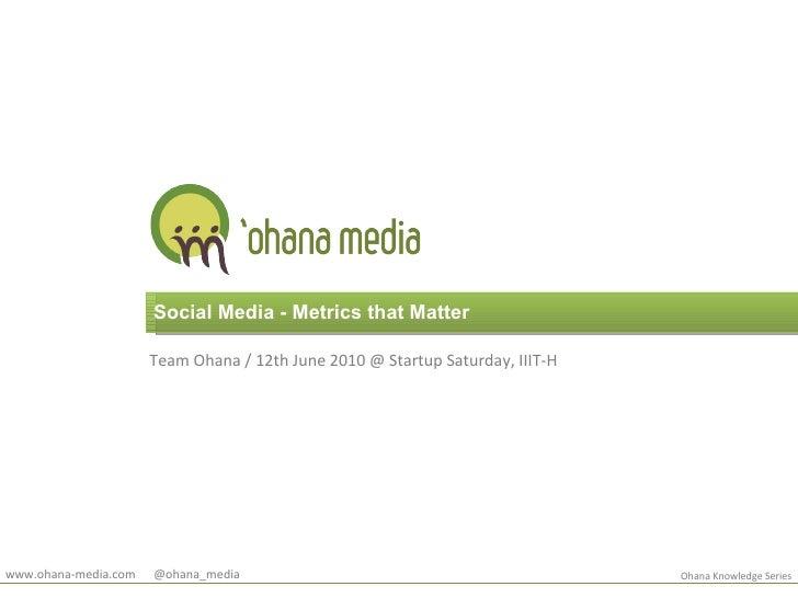 Social Media - Metrics that Matter Team Ohana / 12th June 2010 @ Startup Saturday, IIIT-H Ohana Knowledge Series www.ohana...