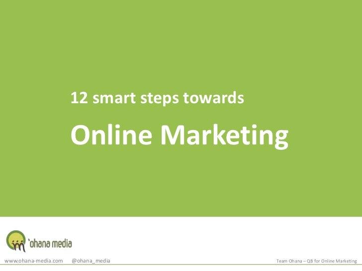12 smart steps towards<br />Online Marketing<br />www.ohana-media.com      @ohana_media<br />Team Ohana – QB for Online Ma...