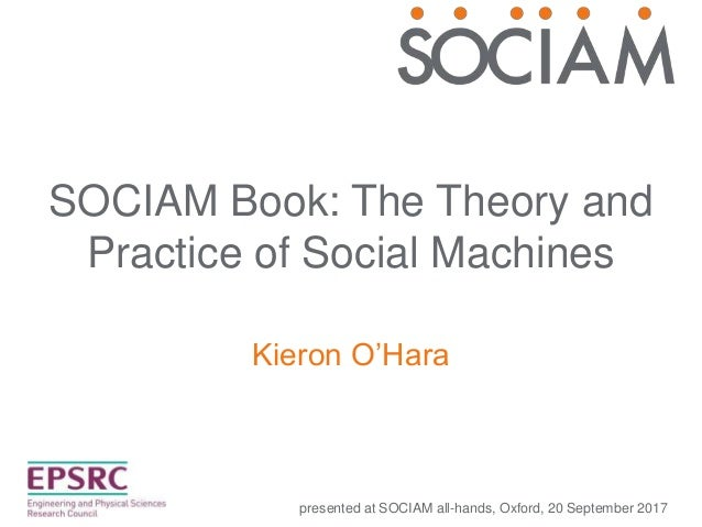 SOCIAM Book: The Theory and Practice of Social Machines Kieron O'Hara presented at SOCIAM all-hands, Oxford, 20 September ...