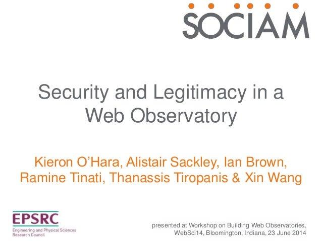 Security and Legitimacy in a Web Observatory Kieron O'Hara, Alistair Sackley, Ian Brown, Ramine Tinati, Thanassis Tiropani...