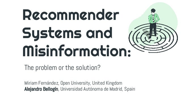 Recommender Systems and Misinformation: The problem or the solution? Miriam Fernández, Open University, United Kingdom Ale...