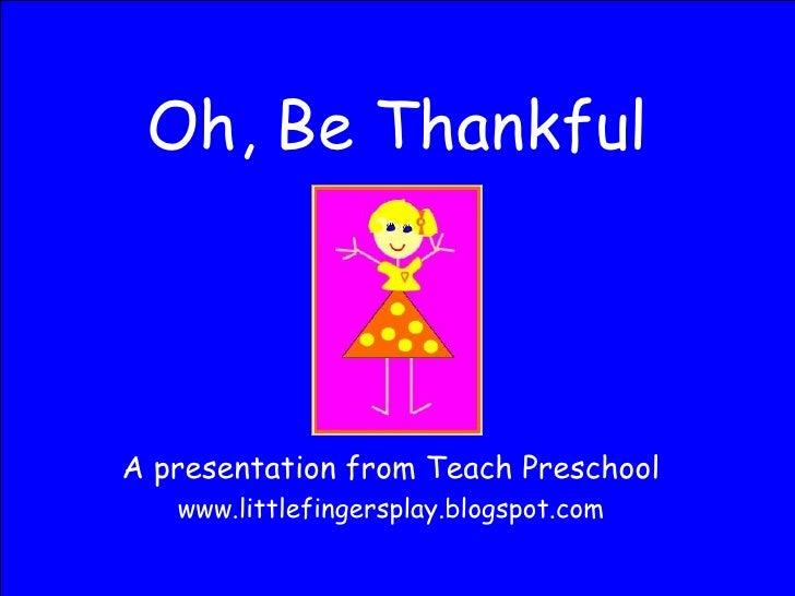 Oh, Be Thankful A presentation from Teach Preschool www.littlefingersplay.blogspot.com