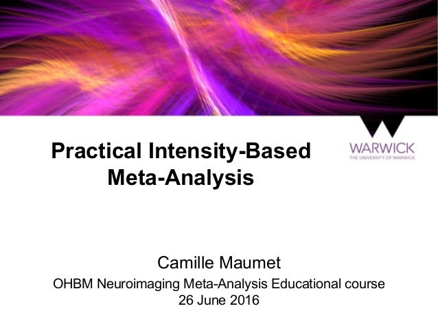 Practical Intensity-Based Meta-Analysis Camille Maumet OHBM Neuroimaging Meta-Analysis Educational course 26 June 2016