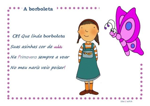 A borboleta OH! Que linda borboletaSuas asinhas cor de violetaNa Primavera sempre a voarNo meu nariz veio poisar!         ...