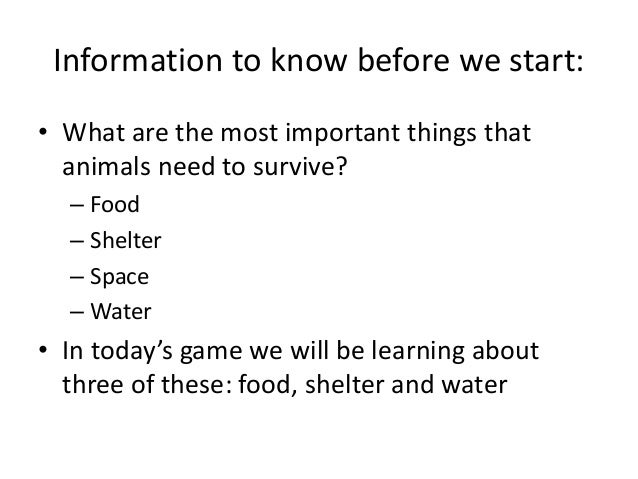 Information to know before we start: • What are the most important things that animals need to survive? – Food – Shelter –...