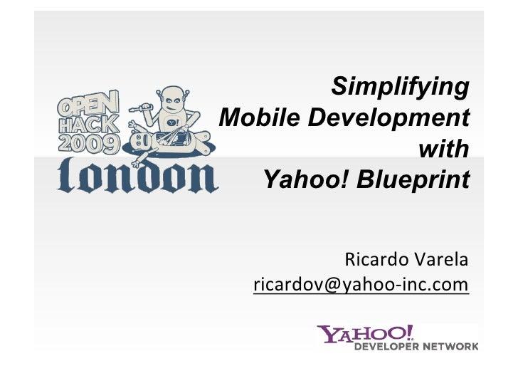 Simplifying Mobile Development                with   Yahoo! Blueprint              RicardoVarela   ricardov@yahoo‐inc.c...