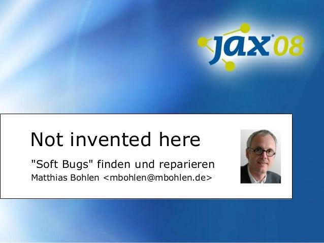 "Not invented here ""Soft Bugs"" finden und reparieren Matthias Bohlen <mbohlen@mbohlen.de>"