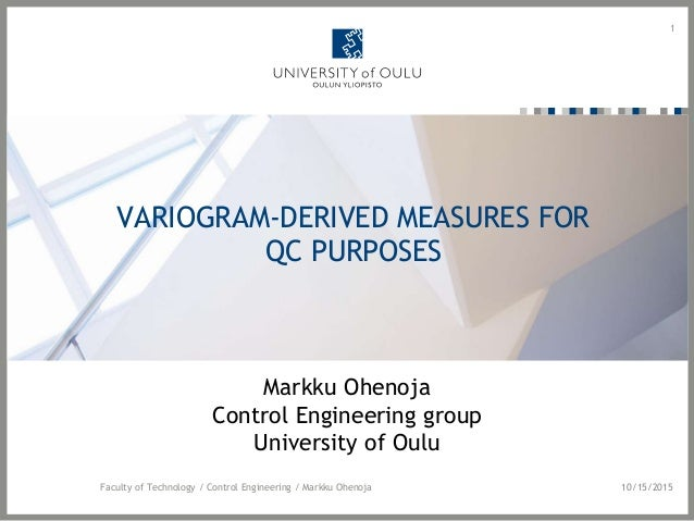 VARIOGRAM-DERIVED MEASURES FOR QC PURPOSES Markku Ohenoja Control Engineering group University of Oulu 1 10/15/2015Faculty...