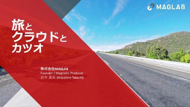 MAGLAB.JP MAGLAB Inc. All rights reserved. 11 旅と クラウドと カツオ 株式会社MAGLAB Founder / Magnetic Producer 武市 真拓 (Masahiro Takechi)