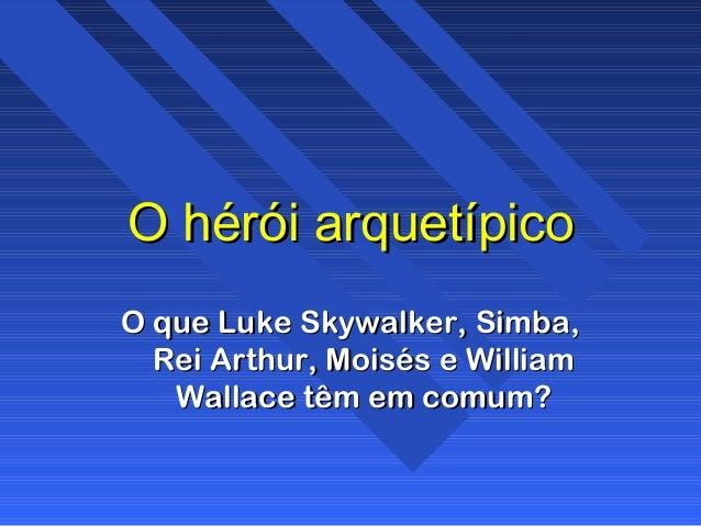 O hérói arquetípicoO hérói arquetípico O que Luke Skywalker, Simba,O que Luke Skywalker, Simba, Rei Arthur, Moisés e Willi...