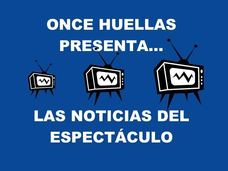 ONCE HUELLAS PRESENTA… LAS NOTICIAS DEL ESPECTÁCULO