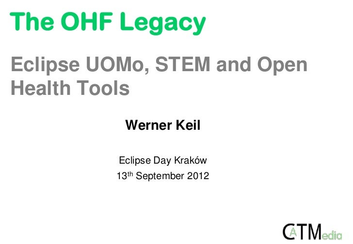 The OHF LegacyEclipse UOMo, STEM and OpenHealth Tools          Werner Keil         Eclipse Day Kraków         13th Septemb...