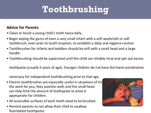 Advice for Parents • Clean or brush a young child's teeth twice daily. • Begin wiping the gums of even a very small infant...