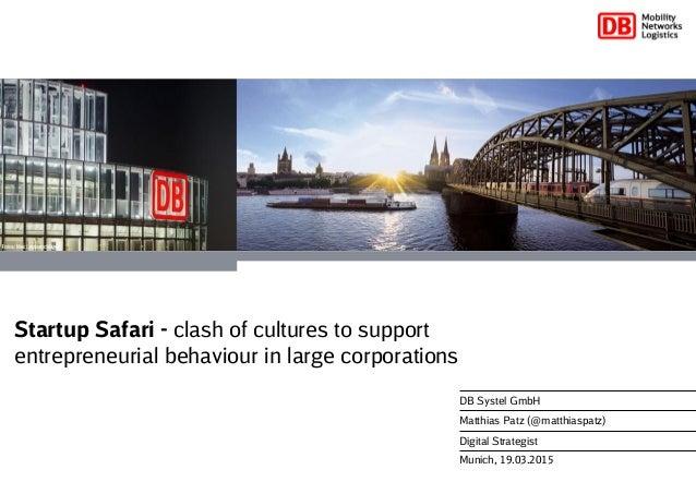 Munich, 19.03.2015 DB Systel GmbH Matthias Patz (@matthiaspatz) Digital Strategist Startup Safari - clash of cultures to s...