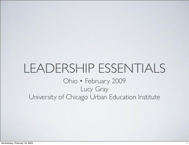LEADERSHIP ESSENTIALS Ohio • February 2009 Lucy Gray University of Chicago Urban Education Institute 1Wednesday, February ...
