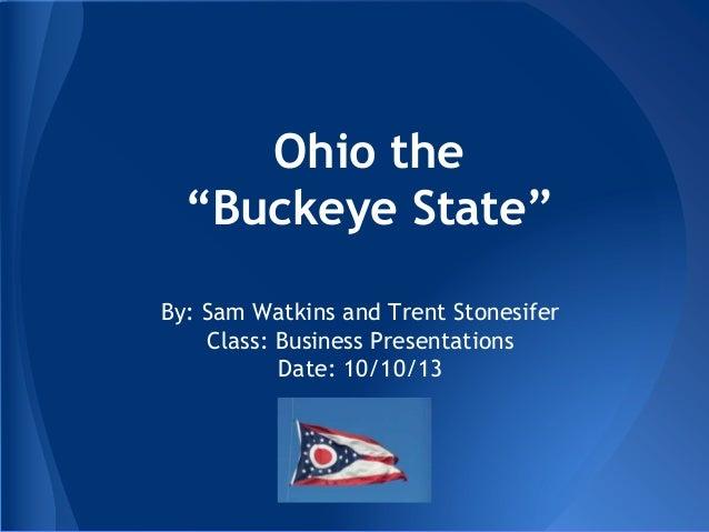 "Ohio the ""Buckeye State"" By: Sam Watkins and Trent Stonesifer Class: Business Presentations Date: 10/10/13"