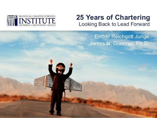 Ember Reichgott Junge James N. Goenner, Ph.D. Looking Back to Lead Forward 25 Years of Chartering