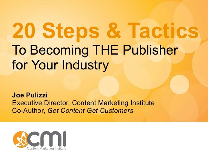 20 Steps & Tactics To Becoming THE Publisher for Your Industry Joe Pulizzi Executive Director, Content Marketing Institute...