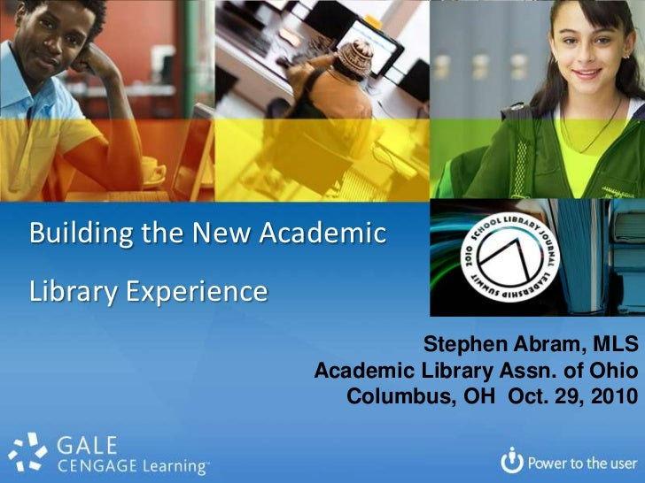 Building the New Academic <br />Library Experience<br />Stephen Abram, MLS<br />Academic Library Assn. of Ohio<br />Columb...
