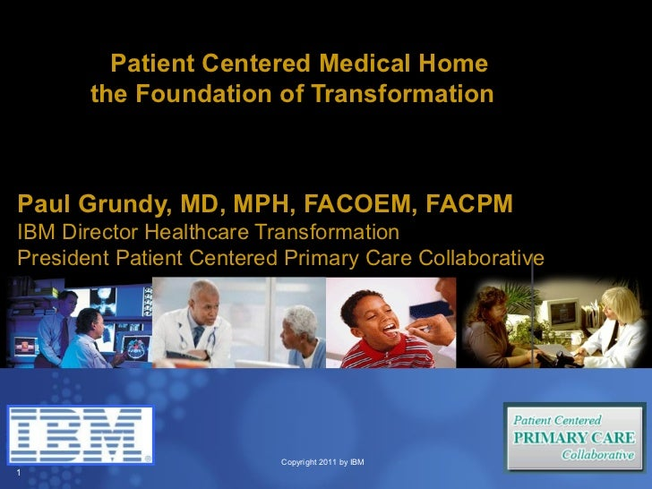 Patient Centered Medical Home       the Foundation of TransformationPaul Grundy, MD, MPH, FACOEM, FACPMIBM Director Health...