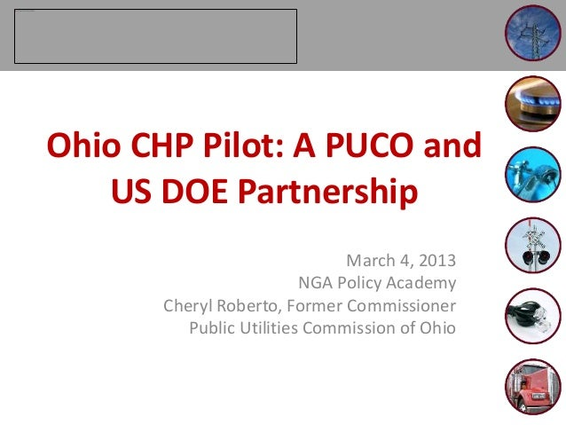 March 4, 2013 NGA Policy Academy Cheryl Roberto, Former Commissioner Public Utilities Commission of Ohio Ohio CHP Pilot: A...