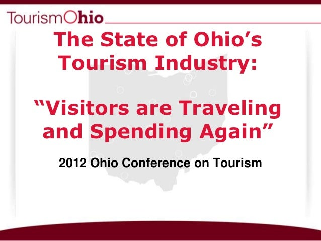 """The State of Ohio's Tourism Industry:""""Visitors are Traveling and Spending Again""""  2012 Ohio Conference on Tourism"""