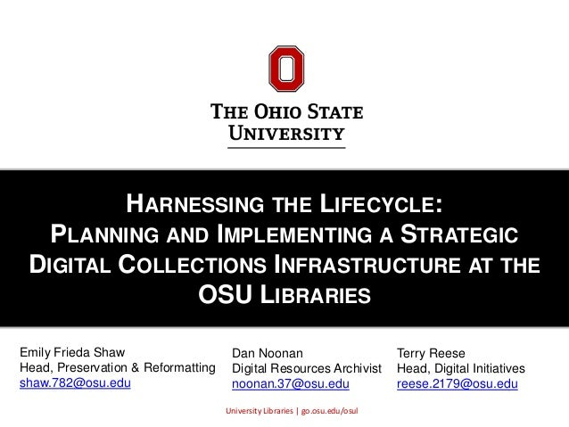 University Libraries | go.osu.edu/osul HARNESSING THE LIFECYCLE: PLANNING AND IMPLEMENTING A STRATEGIC DIGITAL COLLECTIONS...