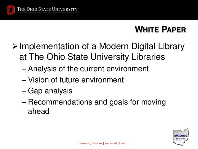 University Libraries | go.osu.edu/osul WHITE PAPER Implementation of a Modern Digital Library at The Ohio State Universit...