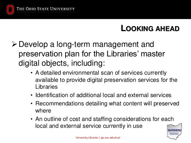 University Libraries | go.osu.edu/osul LOOKING AHEAD Develop a long-term management and preservation plan for the Librari...