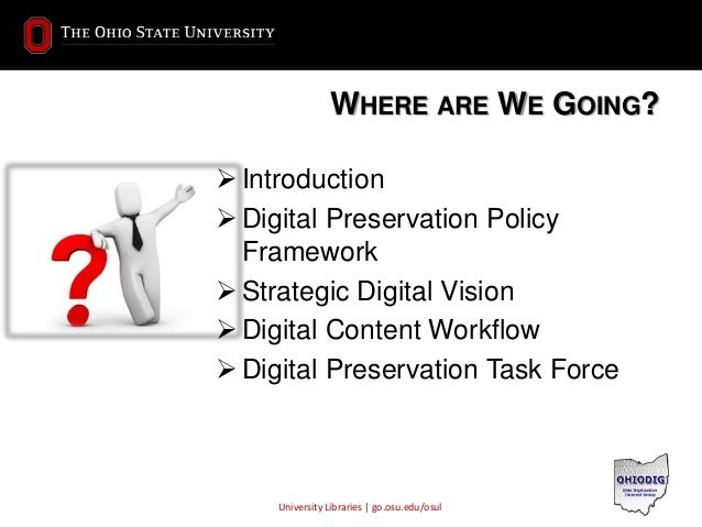 University Libraries | go.osu.edu/osul WHERE ARE WE GOING?  Introduction  Digital Preservation Policy Framework  Strate...