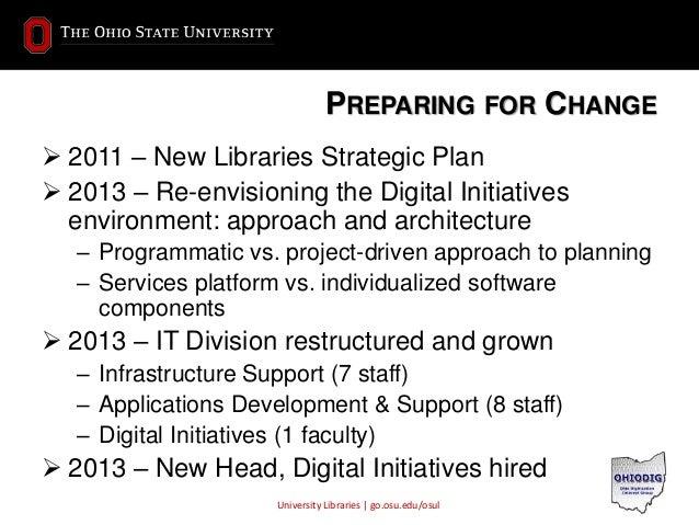 University Libraries | go.osu.edu/osul PREPARING FOR CHANGE  2011 – New Libraries Strategic Plan  2013 – Re-envisioning ...