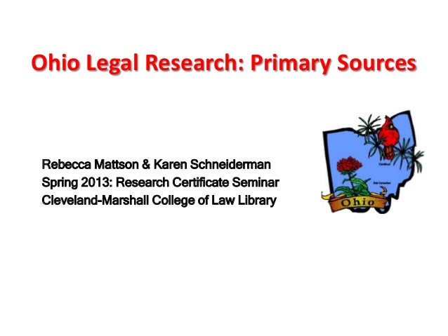 Ohio Legal Research: Primary Sources Rebecca Mattson & Karen Schneiderman Spring 2013: Research Certificate Seminar Clevel...