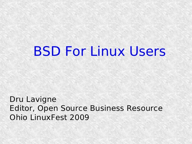 BSD For Linux Users   Dru Lavigne Editor, Open Source Business Resource Ohio LinuxFest 2009