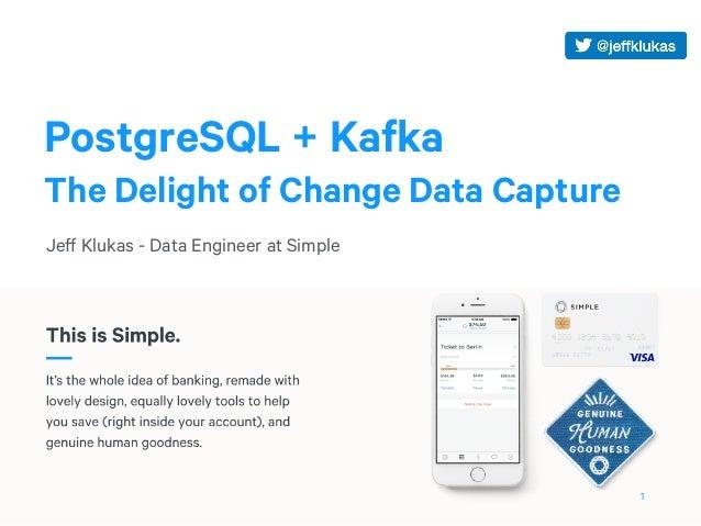 PostgreSQL + Kafka The Delight of Change Data Capture Jeff Klukas - Data Engineer at Simple 1