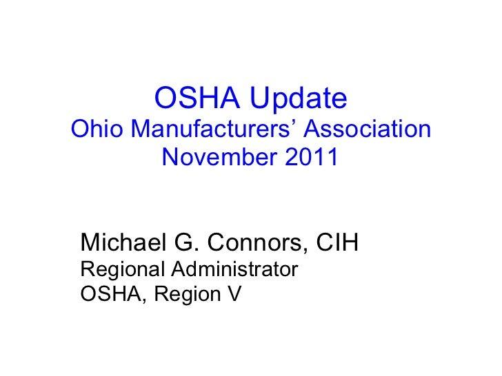 OSHA Update Ohio Manufacturers' Association November 2011 Michael G. Connors, CIH Regional Administrator OSHA, Region V