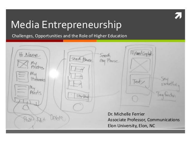 Media Entrepreneurship    Challenges, Opportunities and the Role of Higher Education  Dr. Michelle Ferrier Associate Prof...
