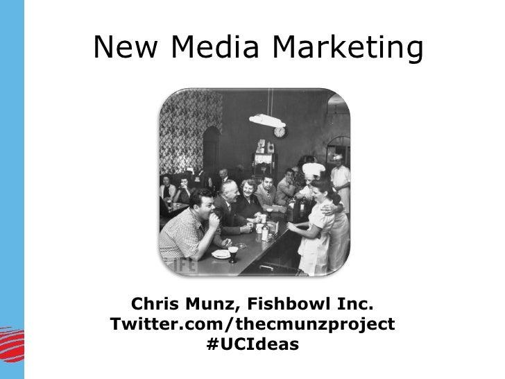 New Media Marketing       Chris Munz, Fishbowl Inc. Twitter.com/thecmunzproject           #UCIdeas