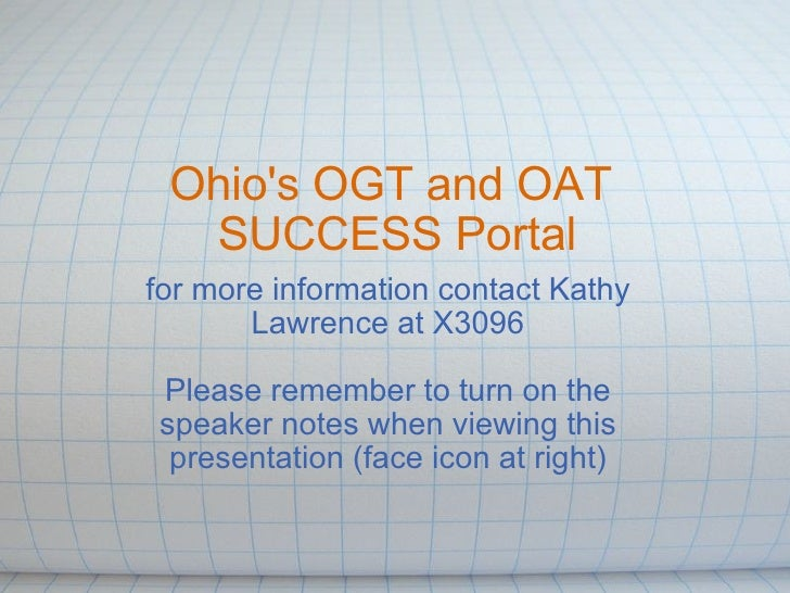 Ohio's OGT and OAT SUCCESS Portal for more information contact Kathy Lawrence at X3096  Please remember to turn on the s...