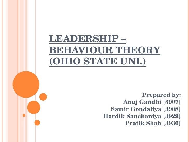 LEADERSHIP – BEHAVIOUR THEORY (OHIO STATE UNI.) Prepared by: Anuj Gandhi [3907] Samir Gondaliya [3908] Hardik Sanchaniya [...