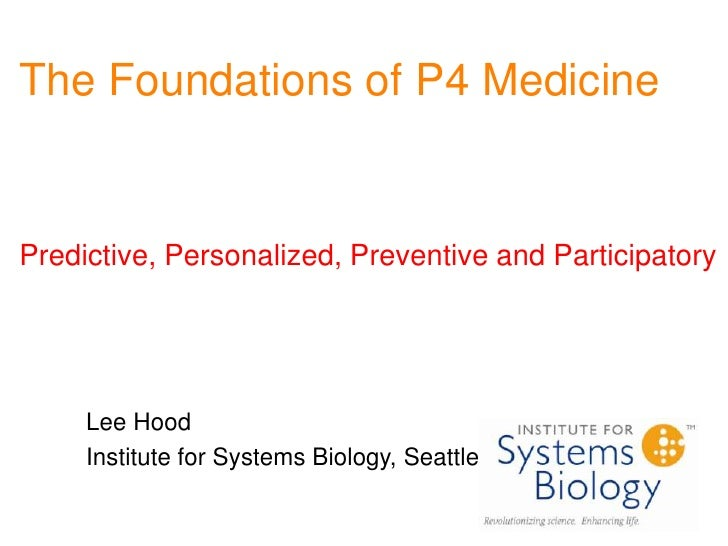 The Foundations of P4 MedicinePredictive, Personalized, Preventive and Participatory<br />Lee Hood<br />Institute for Syst...