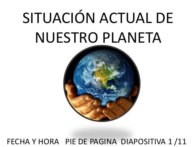 SITUACIÓN ACTUAL DE NUESTRO PLANETA FECHA Y HORA PIE DE PAGINA DIAPOSITIVA 1 /11