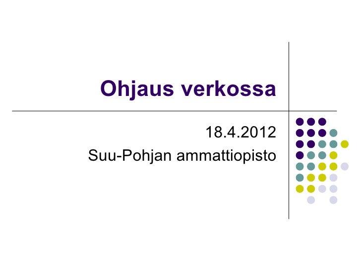 Ohjaus verkossa             18.4.2012Suu-Pohjan ammattiopisto