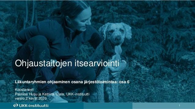 Ohjaustaitojen itsearviointi 1 Koostaneet Pauliina Husu ja Katriina Ojala, UKK-instituutti versio 2 kevät 2020 Liikuntaryh...