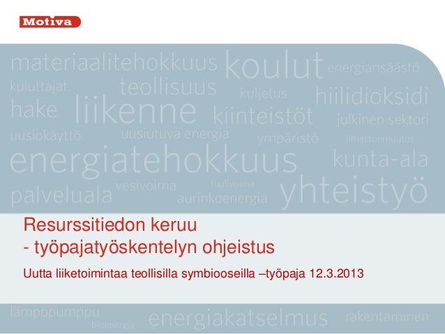 Resurssitiedon keruu- työpajatyöskentelyn ohjeistusUutta liiketoimintaa teollisilla symbiooseilla –työpaja 12.3.2013