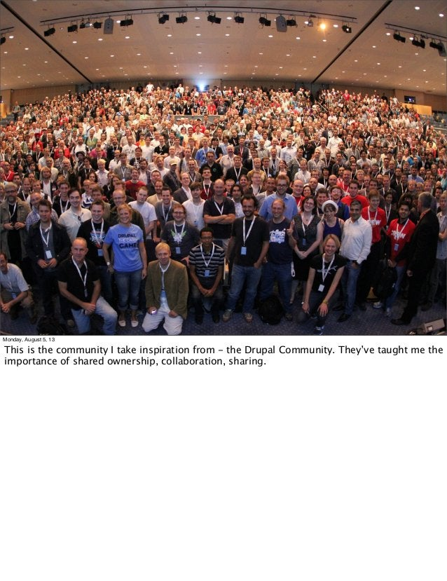 Monday, August 5, 13 This is the community I take inspiration from - the Drupal Community. They've taught me the importanc...