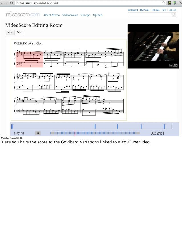 Monday, August 5, 13 Here you have the score to the Goldberg Variations linked to a YouTube video